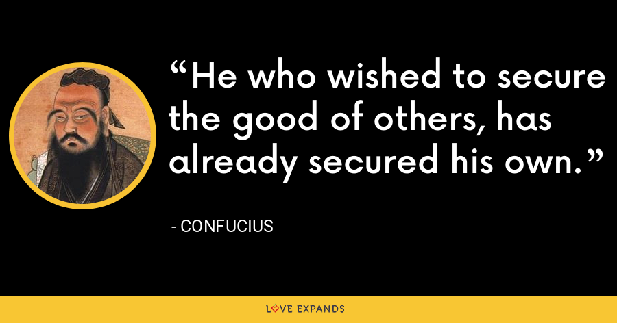 He who wished to secure the good of others, has already secured his own. - Confucius