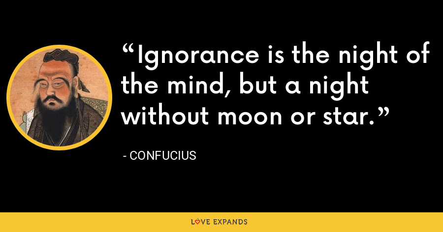 Ignorance is the night of the mind, but a night without moon or star. - Confucius