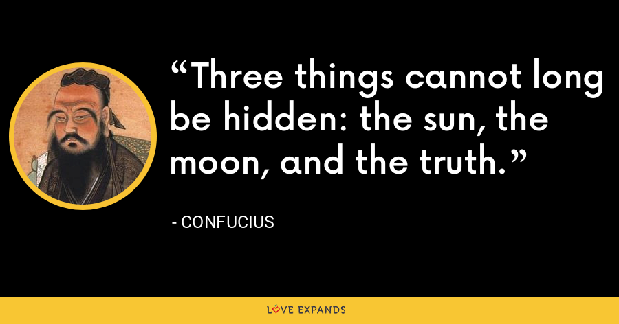 Three things cannot long be hidden: the sun, the moon, and the truth. - Confucius