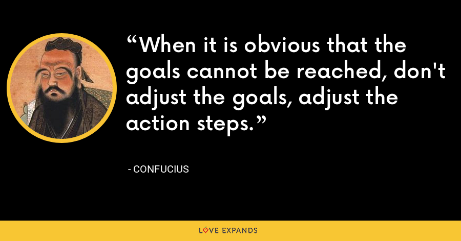 When it is obvious that the goals cannot be reached, don't adjust the goals, adjust the action steps. - Confucius