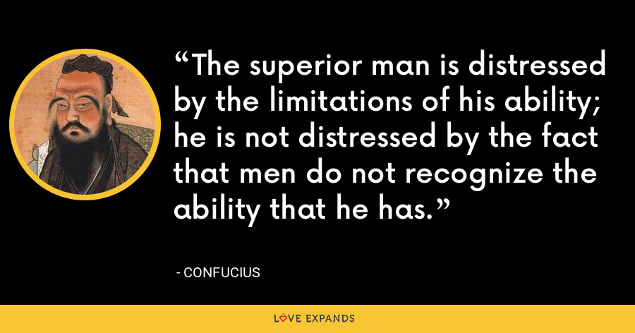The superior man is distressed by the limitations of his ability; he is not distressed by the fact that men do not recognize the ability that he has. - Confucius