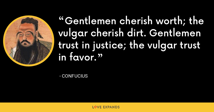 Gentlemen cherish worth; the vulgar cherish dirt. Gentlemen trust in justice; the vulgar trust in favor. - Confucius