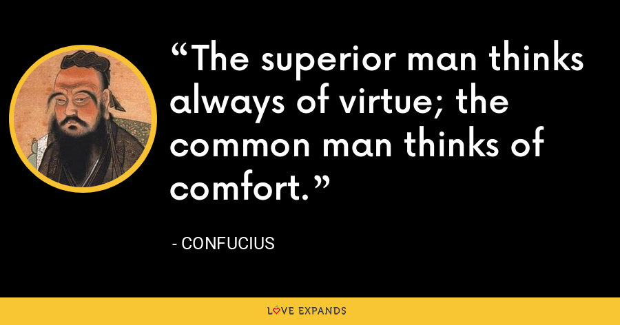 The superior man thinks always of virtue; the common man thinks of comfort. - Confucius