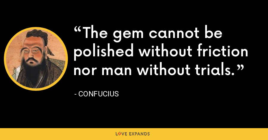 The gem cannot be polished without friction nor man without trials. - Confucius