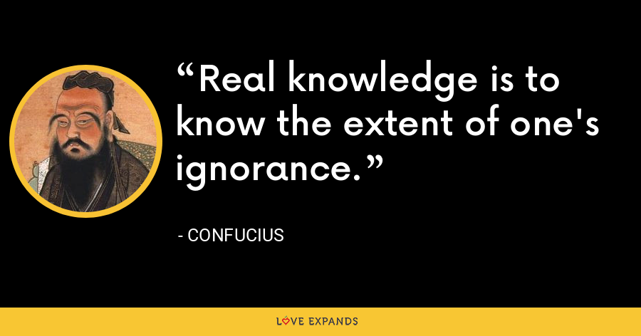Real knowledge is to know the extent of one's ignorance. - Confucius
