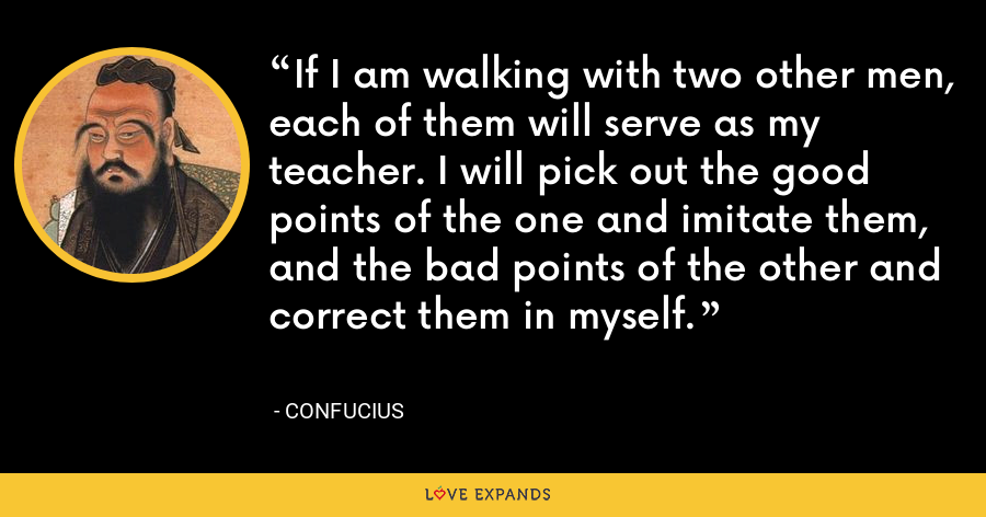 If I am walking with two other men, each of them will serve as my teacher. I will pick out the good points of the one and imitate them, and the bad points of the other and correct them in myself. - Confucius