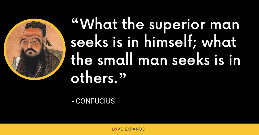 What the superior man seeks is in himself; what the small man seeks is in others. - Confucius