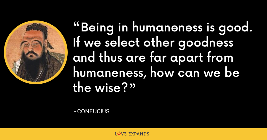 Being in humaneness is good. If we select other goodness and thus are far apart from humaneness, how can we be the wise? - Confucius