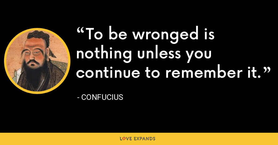 To be wronged is nothing unless you continue to remember it. - Confucius