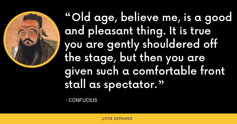 Old age, believe me, is a good and pleasant thing. It is true you are gently shouldered off the stage, but then you are given such a comfortable front stall as spectator. - Confucius