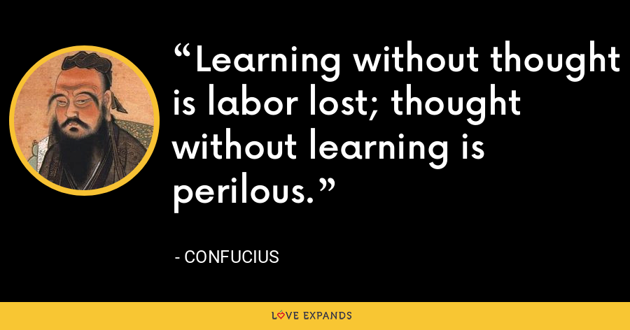 Learning without thought is labor lost; thought without learning is perilous. - Confucius