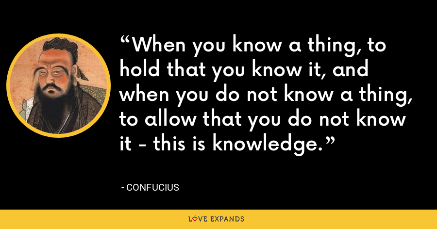 When you know a thing, to hold that you know it, and when you do not know a thing, to allow that you do not know it - this is knowledge. - Confucius