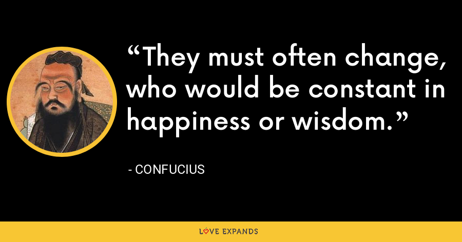 They must often change, who would be constant in happiness or wisdom. - Confucius
