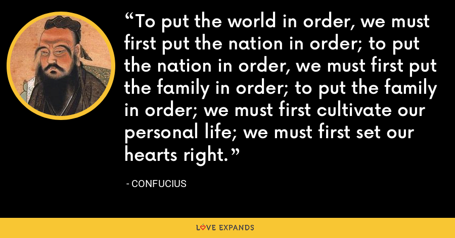 To put the world in order, we must first put the nation in order; to put the nation in order, we must first put the family in order; to put the family in order; we must first cultivate our personal life; we must first set our hearts right. - Confucius