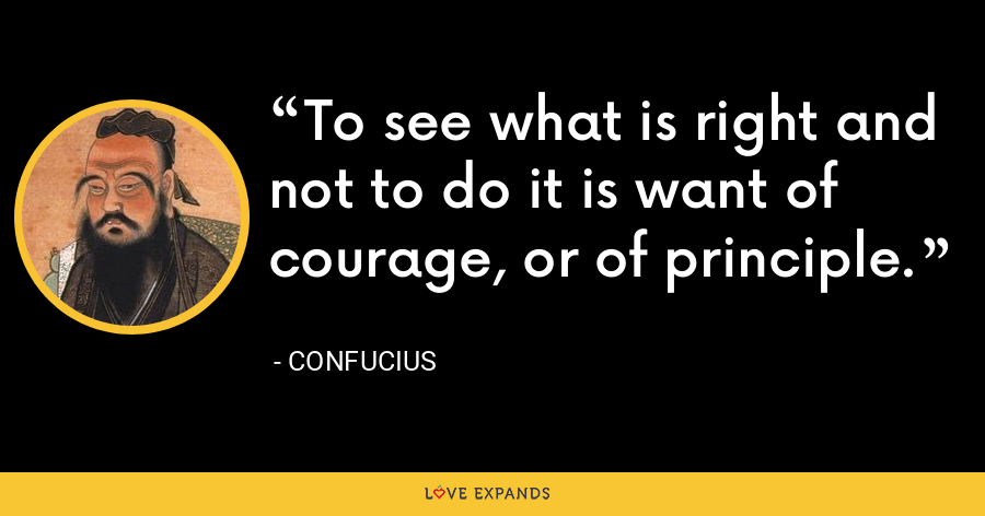 To see what is right and not to do it is want of courage, or of principle. - Confucius