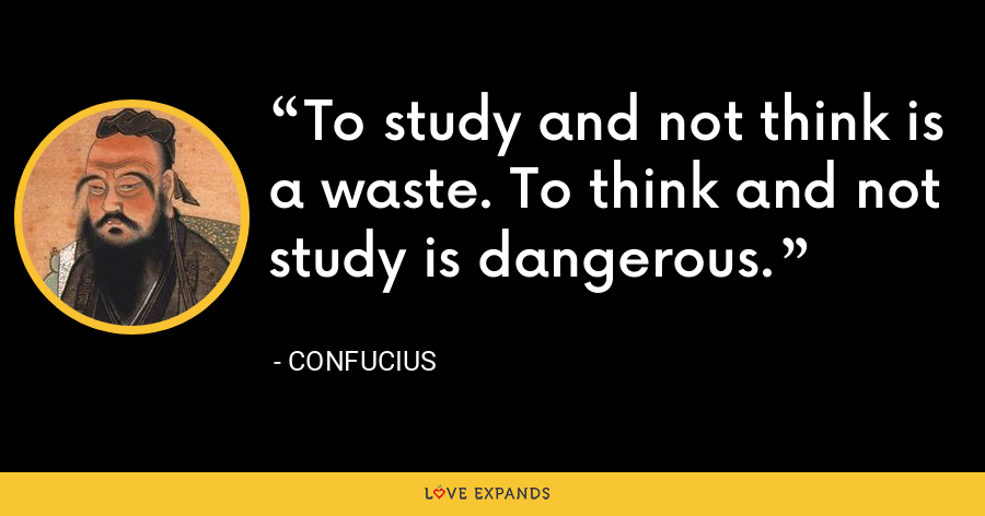 To study and not think is a waste. To think and not study is dangerous. - Confucius