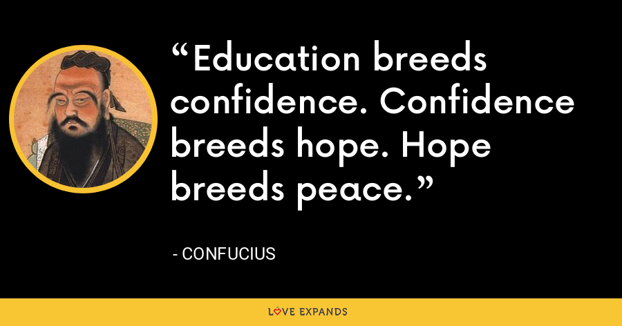 Education breeds confidence. Confidence breeds hope. Hope breeds peace. - Confucius