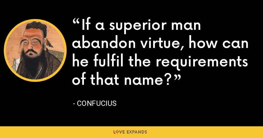 If a superior man abandon virtue, how can he fulfil the requirements of that name? - Confucius