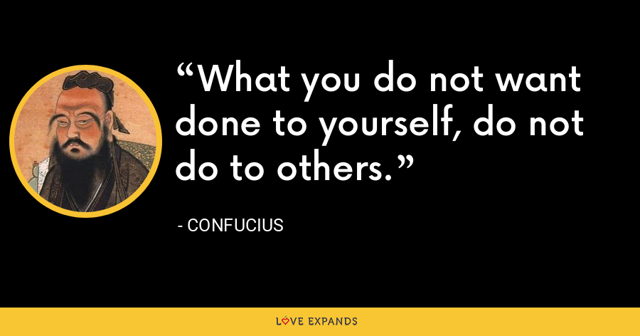 What you do not want done to yourself, do not do to others. - Confucius