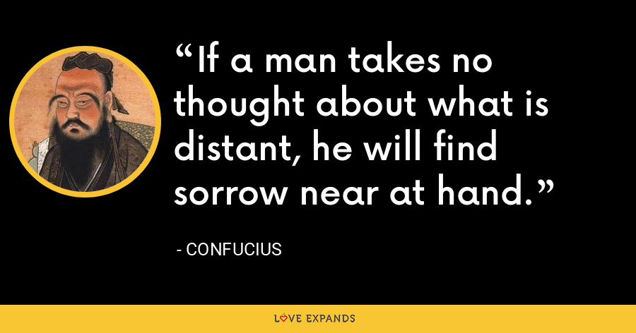If a man takes no thought about what is distant, he will find sorrow near at hand. - Confucius