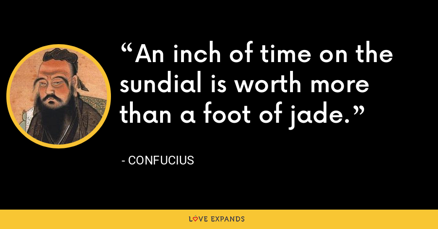 An inch of time on the sundial is worth more than a foot of jade. - Confucius