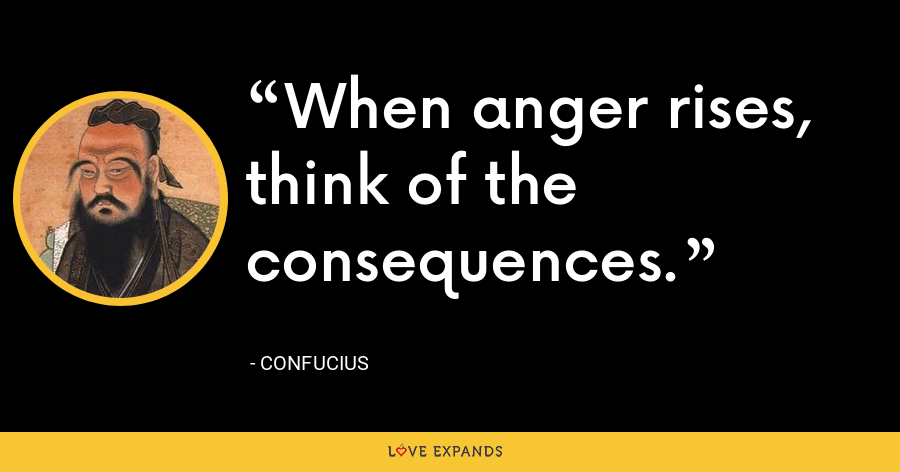 When anger rises, think of the consequences. - Confucius