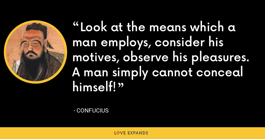Look at the means which a man employs, consider his motives, observe his pleasures. A man simply cannot conceal himself! - Confucius