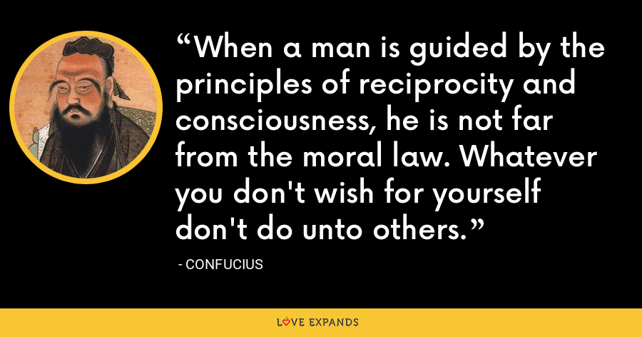 When a man is guided by the principles of reciprocity and consciousness, he is not far from the moral law. Whatever you don't wish for yourself don't do unto others. - Confucius