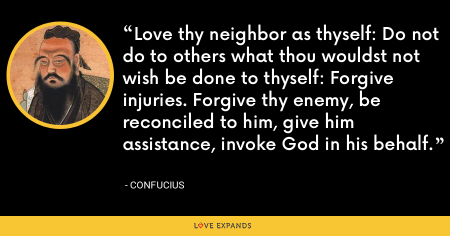 Love thy neighbor as thyself: Do not do to others what thou wouldst not wish be done to thyself: Forgive injuries. Forgive thy enemy, be reconciled to him, give him assistance, invoke God in his behalf. - Confucius