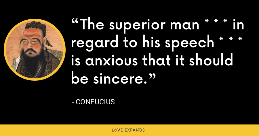 The superior man * * * in regard to his speech * * * is anxious that it should be sincere. - Confucius