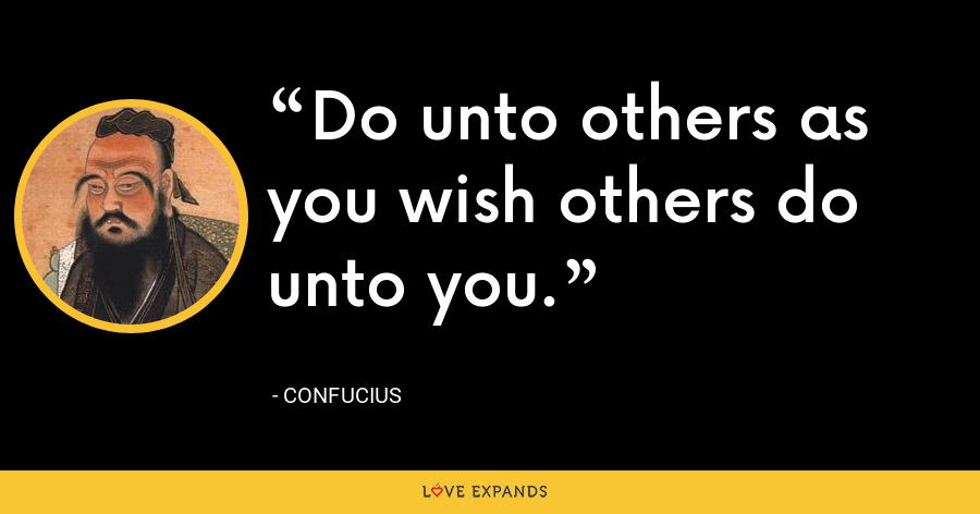 Do unto others as you wish others do unto you. - Confucius