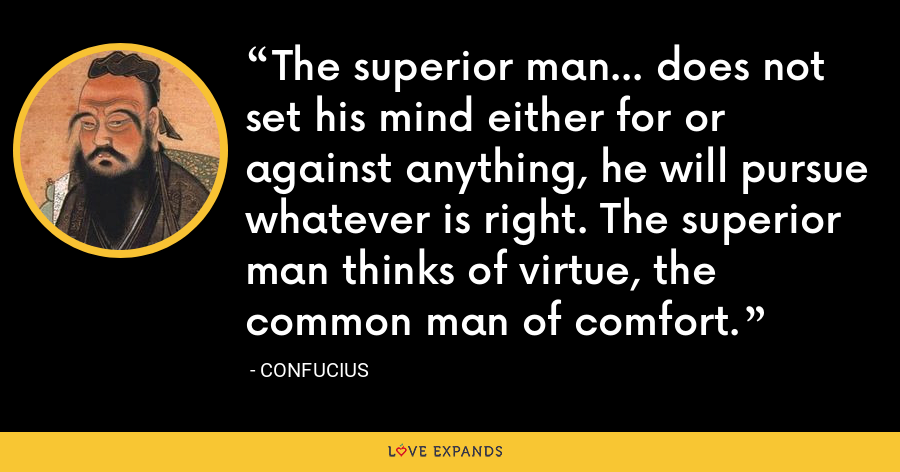 The superior man... does not set his mind either for or against anything, he will pursue whatever is right. The superior man thinks of virtue, the common man of comfort. - Confucius