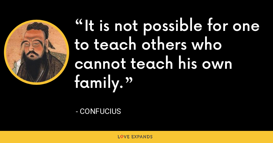 It is not possible for one to teach others who cannot teach his own family. - Confucius