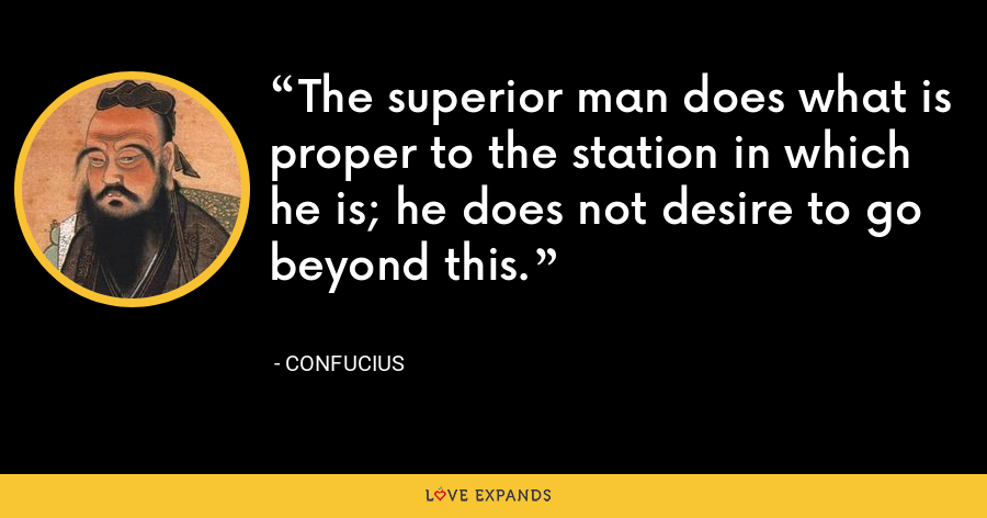 The superior man does what is proper to the station in which he is; he does not desire to go beyond this. - Confucius