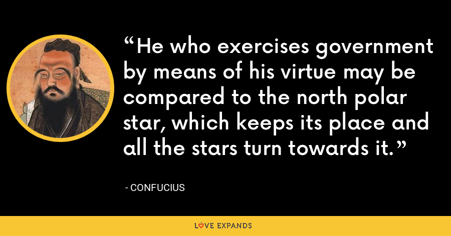 He who exercises government by means of his virtue may be compared to the north polar star, which keeps its place and all the stars turn towards it. - Confucius