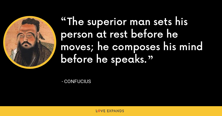 The superior man sets his person at rest before he moves; he composes his mind before he speaks. - Confucius