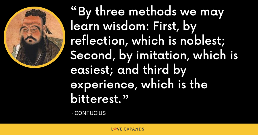 By three methods we may learn wisdom: First, by reflection, which is noblest; Second, by imitation, which is easiest; and third by experience, which is the bitterest. - Confucius