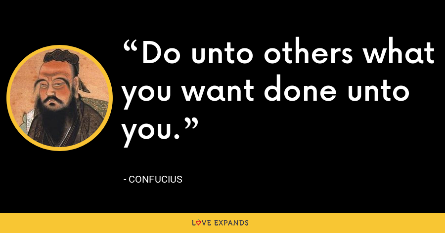 Do unto others what you want done unto you. - Confucius