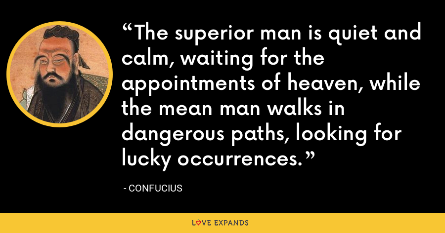The superior man is quiet and calm, waiting for the appointments of heaven, while the mean man walks in dangerous paths, looking for lucky occurrences. - Confucius