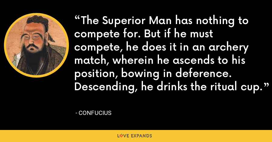 The Superior Man has nothing to compete for. But if he must compete, he does it in an archery match, wherein he ascends to his position, bowing in deference. Descending, he drinks the ritual cup. - Confucius