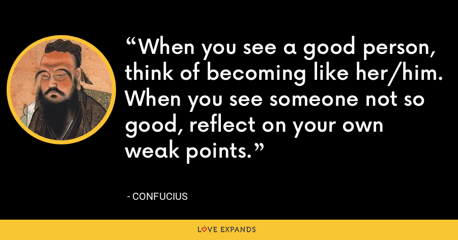 When you see a good person, think of becoming like her/him. When you see someone not so good, reflect on your own weak points. - Confucius