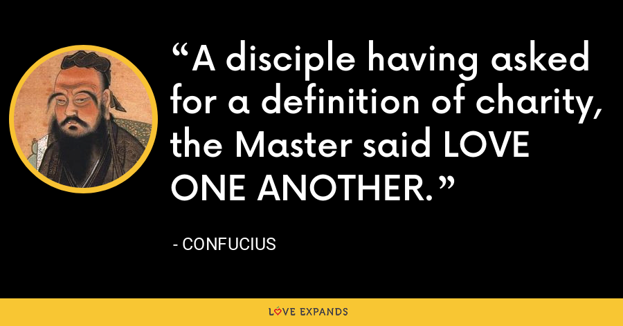 A disciple having asked for a definition of charity, the Master said LOVE ONE ANOTHER. - Confucius