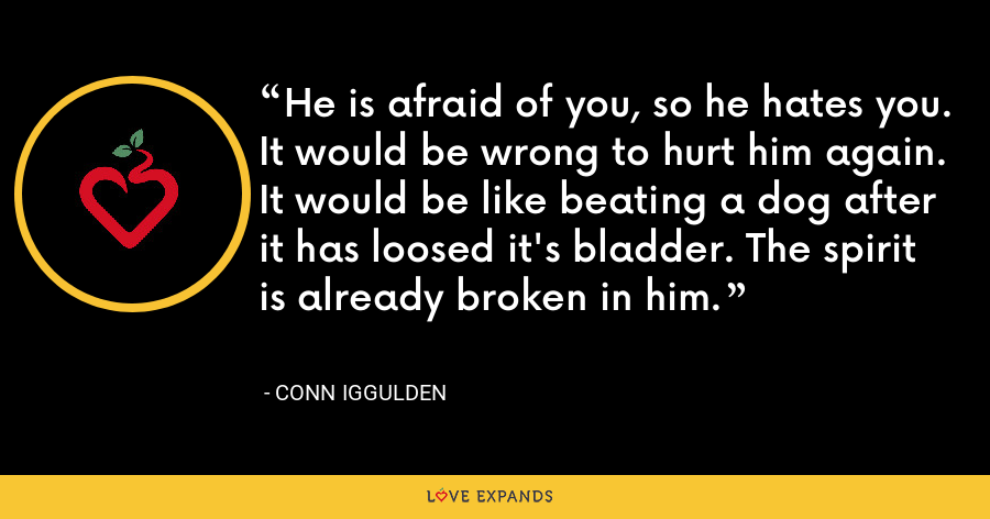 He is afraid of you, so he hates you. It would be wrong to hurt him again. It would be like beating a dog after it has loosed it's bladder. The spirit is already broken in him. - Conn Iggulden