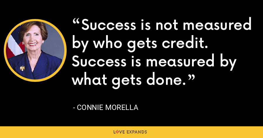 Success is not measured by who gets credit. Success is measured by what gets done. - Connie Morella