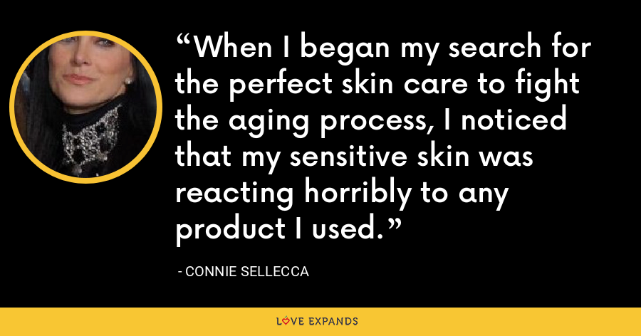 When I began my search for the perfect skin care to fight the aging process, I noticed that my sensitive skin was reacting horribly to any product I used. - Connie Sellecca