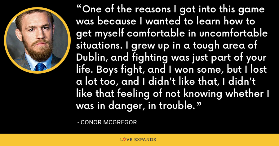 One of the reasons I got into this game was because I wanted to learn how to get myself comfortable in uncomfortable situations. I grew up in a tough area of Dublin, and fighting was just part of your life. Boys fight, and I won some, but I lost a lot too, and I didn't like that, I didn't like that feeling of not knowing whether I was in danger, in trouble. - Conor McGregor