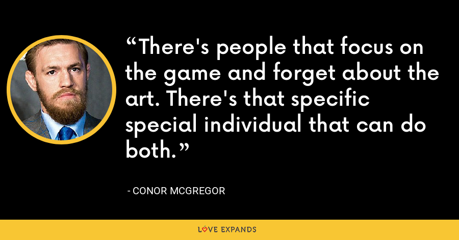There's people that focus on the game and forget about the art. There's that specific special individual that can do both. - Conor McGregor