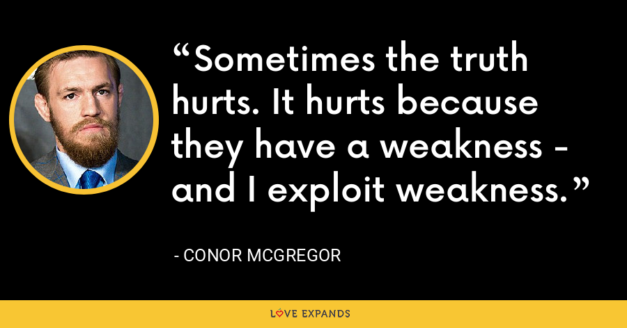 Sometimes the truth hurts. It hurts because they have a weakness - and I exploit weakness. - Conor McGregor