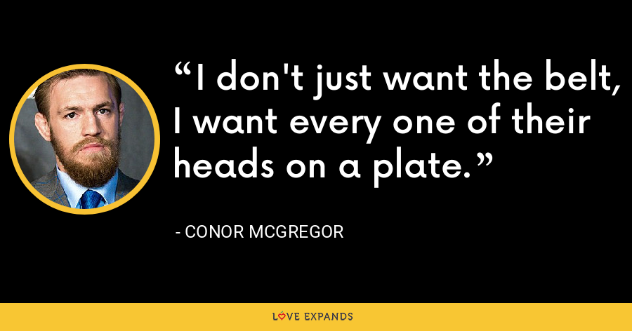 I don't just want the belt, I want every one of their heads on a plate. - Conor McGregor