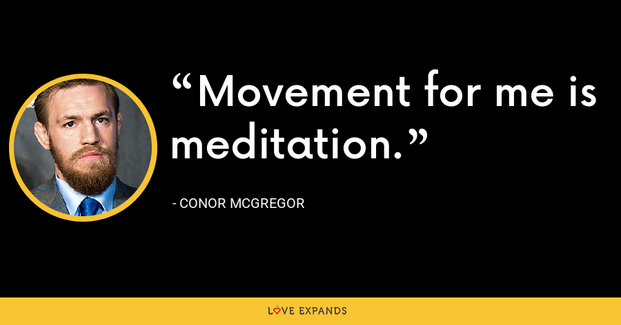 Movement for me is meditation. - Conor McGregor